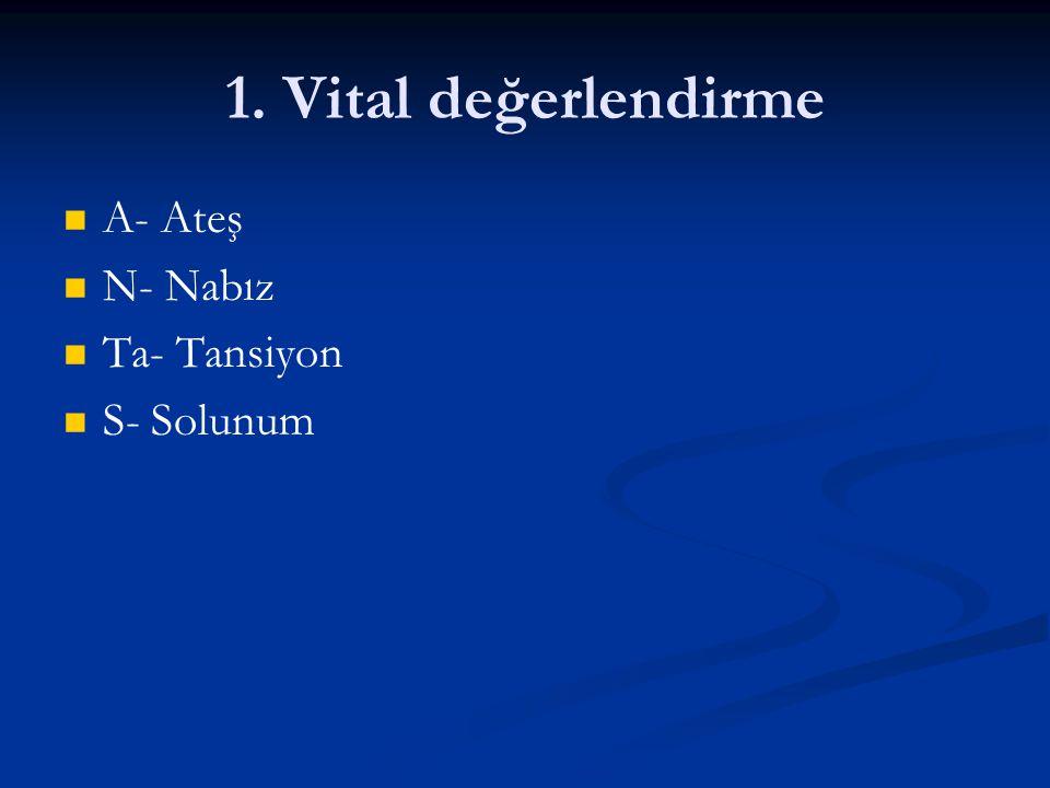 1. Vital değerlendirme A- Ateş N- Nabız Ta- Tansiyon S- Solunum