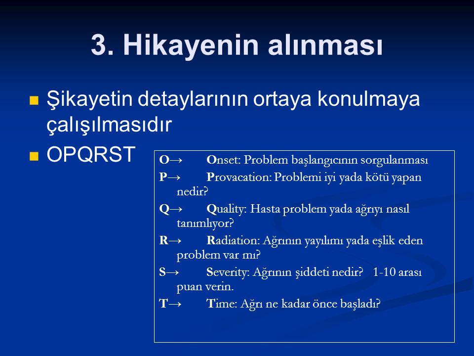 3. Hikayenin alınması Şikayetin detaylarının ortaya konulmaya çalışılmasıdır. OPQRST. O→ Onset: Problem başlangıcının sorgulanması.