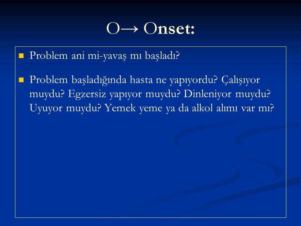 O→ Onset: Problem ani mi-yavaş mı başladı