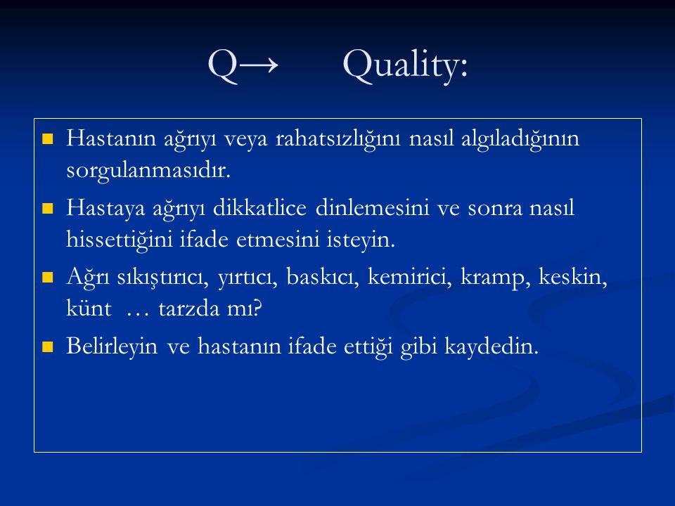 Q→ Quality: Hastanın ağrıyı veya rahatsızlığını nasıl algıladığının sorgulanmasıdır.