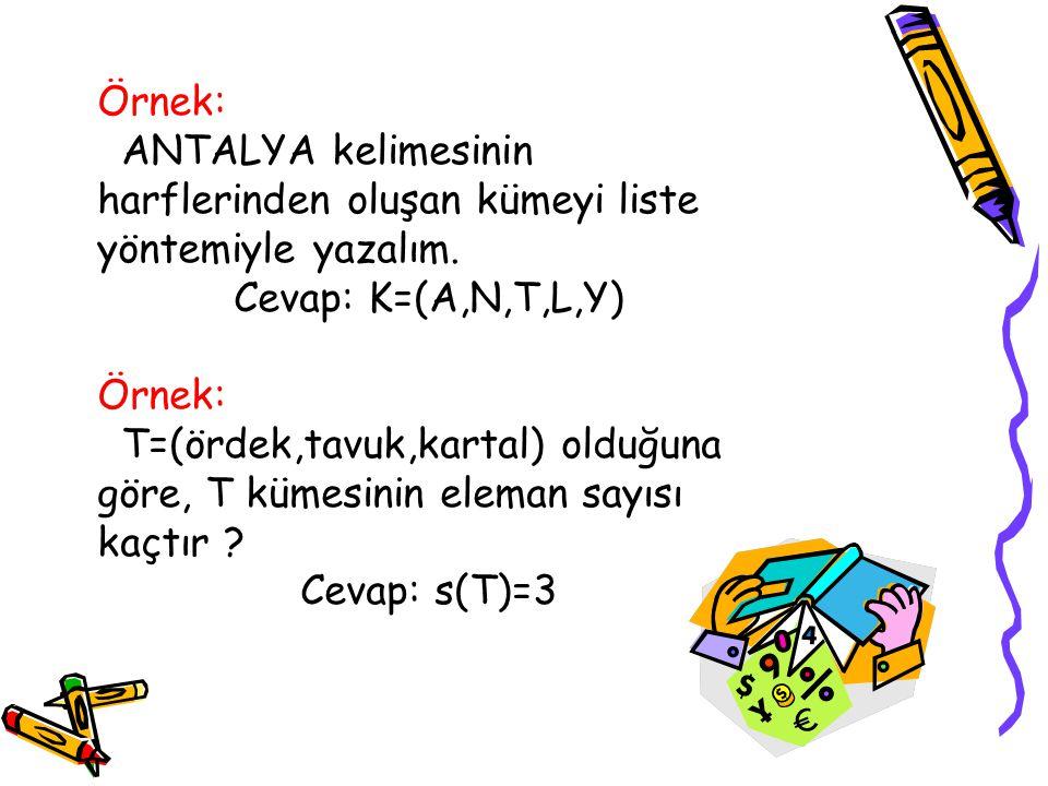 Örnek: ANTALYA kelimesinin harflerinden oluşan kümeyi liste yöntemiyle yazalım. Cevap: K=(A,N,T,L,Y)