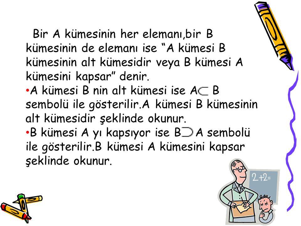 Bir A kümesinin her elemanı,bir B kümesinin de elemanı ise A kümesi B kümesinin alt kümesidir veya B kümesi A kümesini kapsar denir.