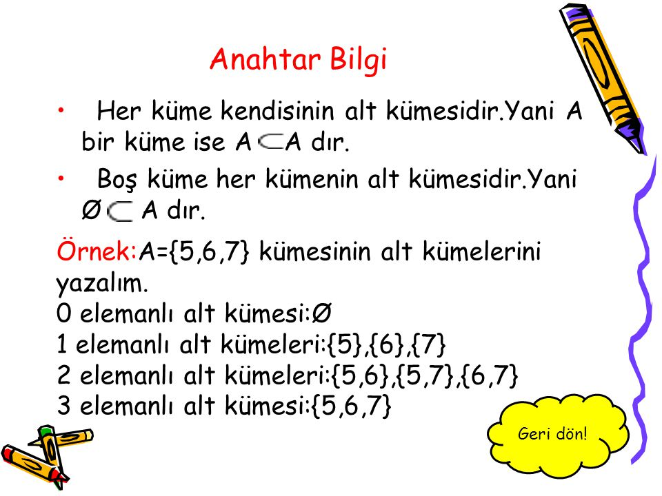 Anahtar Bilgi Her küme kendisinin alt kümesidir.Yani A bir küme ise A A dır. Boş küme her kümenin alt kümesidir.Yani Ø A dır.