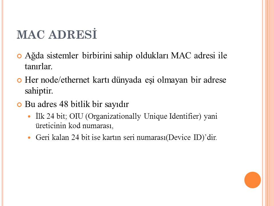 MAC ADRESİ Ağda sistemler birbirini sahip oldukları MAC adresi ile tanırlar. Her node/ethernet kartı dünyada eşi olmayan bir adrese sahiptir.