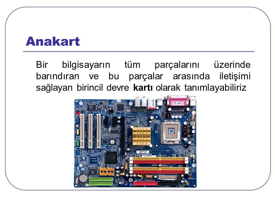 Anakart Bir bilgisayarın tüm parçalarını üzerinde barındıran ve bu parçalar arasında iletişimi sağlayan birincil devre kartı olarak tanımlayabiliriz.