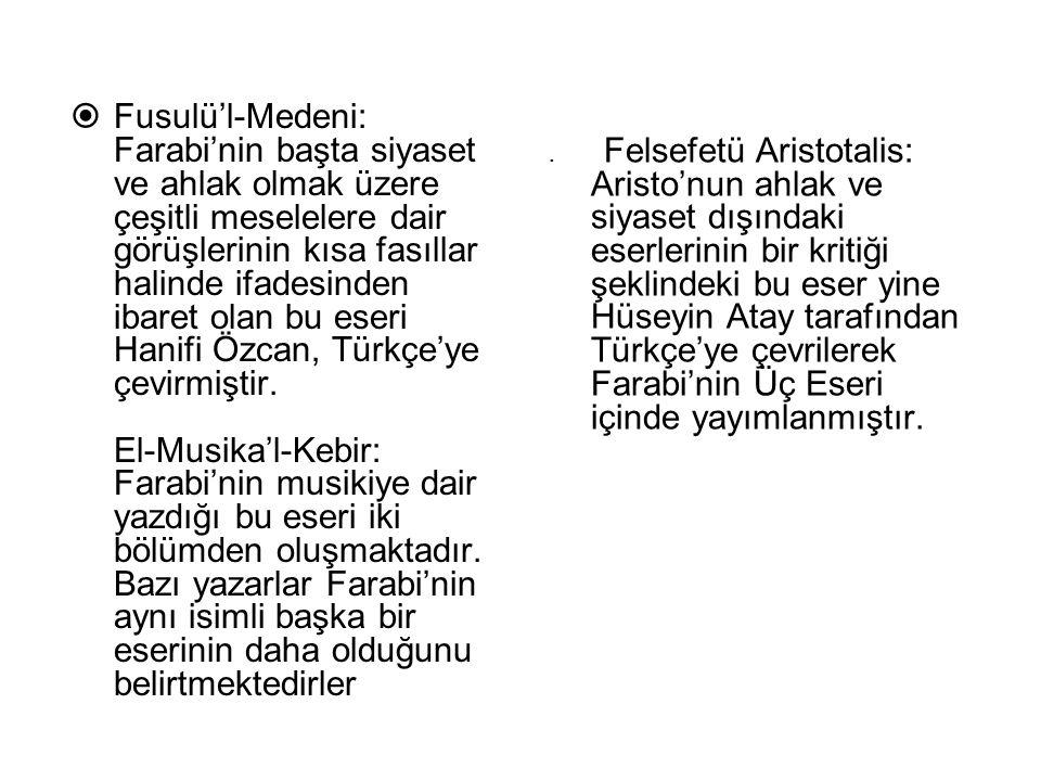. Felsefetü Aristotalis: Aristo'nun ahlak ve siyaset dışındaki eserlerinin bir kritiği şeklindeki bu eser yine Hüseyin Atay tarafından Türkçe'ye çevrilerek Farabi'nin Üç Eseri içinde yayımlanmıştır.