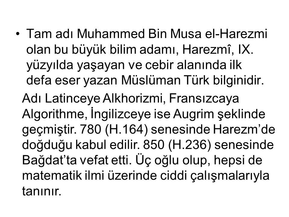 Tam adı Muhammed Bin Musa el-Harezmi olan bu büyük bilim adamı, Harezmî, IX. yüzyılda yaşayan ve cebir alanında ilk defa eser yazan Müslüman Türk bilginidir.