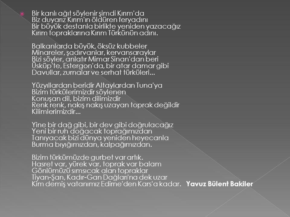 Bir kanlı ağıt söylenir şimdi Kırım da Biz duyarız Kırım ın öldüren feryadını Bir büyük destanla birlikte yeniden yazacağız Kırım topraklarına Kırım Türkünün adını.