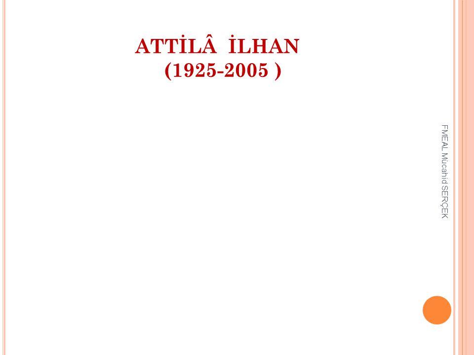 ATTİLÂ İLHAN (1925-2005 ) FMEAL Mücahid SERÇEK