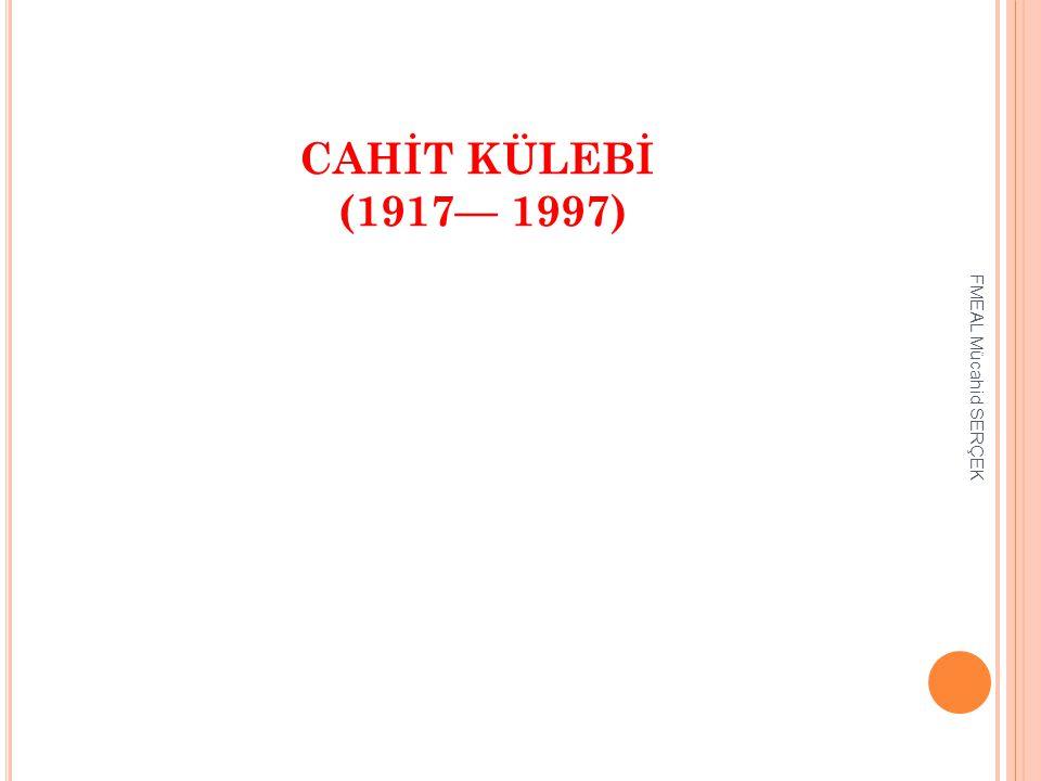 CAHİT KÜLEBİ (1917— 1997) FMEAL Mücahid SERÇEK