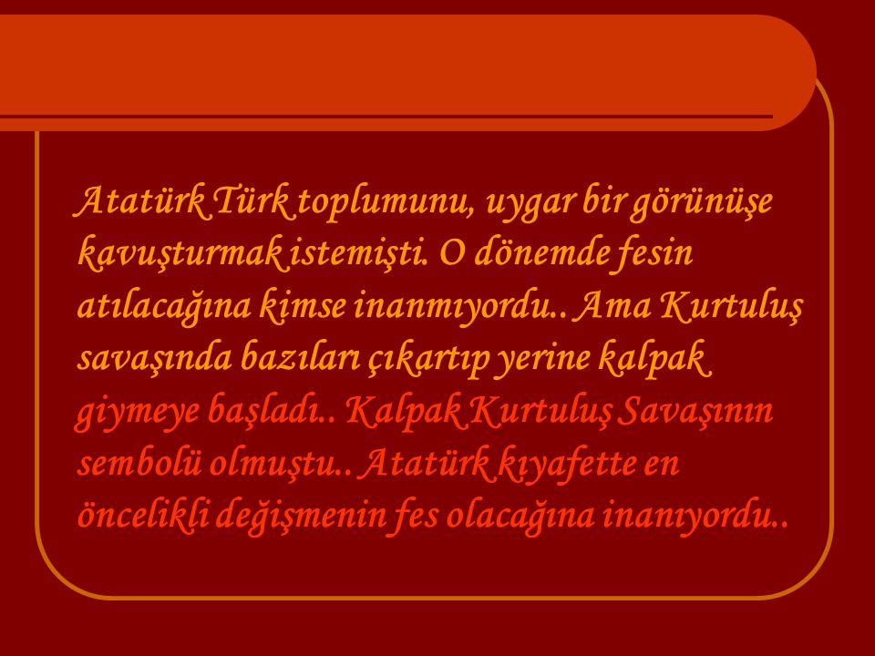 Atatürk Türk toplumunu, uygar bir görünüşe kavuşturmak istemişti
