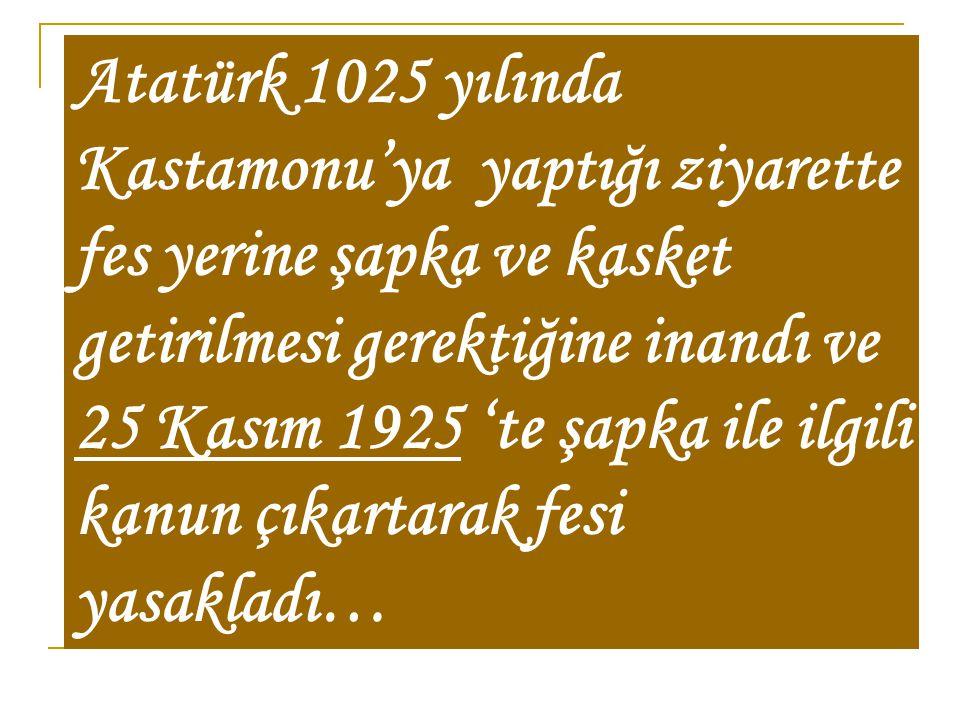 Atatürk 1025 yılında Kastamonu'ya yaptığı ziyarette fes yerine şapka ve kasket getirilmesi gerektiğine inandı ve 25 Kasım 1925 'te şapka ile ilgili kanun çıkartarak fesi yasakladı…