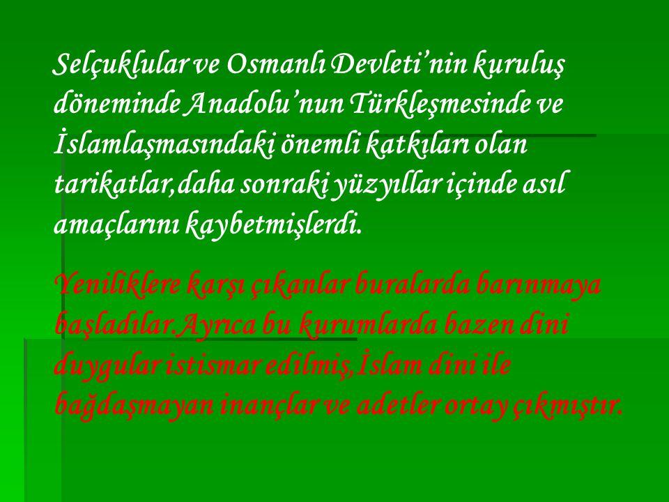 Selçuklular ve Osmanlı Devleti'nin kuruluş döneminde Anadolu'nun Türkleşmesinde ve İslamlaşmasındaki önemli katkıları olan tarikatlar,daha sonraki yüzyıllar içinde asıl amaçlarını kaybetmişlerdi.