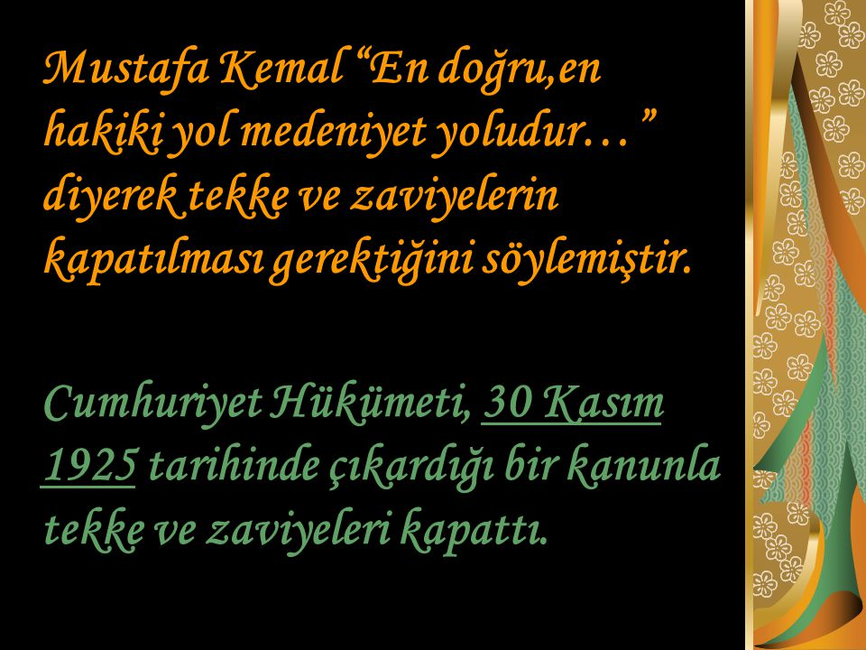 Mustafa Kemal En doğru,en hakiki yol medeniyet yoludur… diyerek tekke ve zaviyelerin kapatılması gerektiğini söylemiştir.