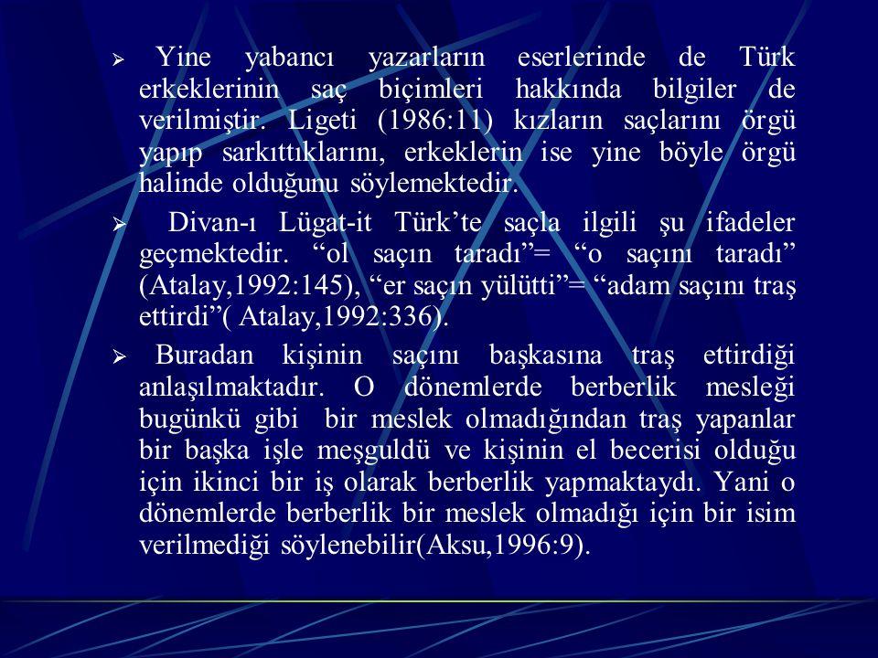 Yine yabancı yazarların eserlerinde de Türk erkeklerinin saç biçimleri hakkında bilgiler de verilmiştir. Ligeti (1986:11) kızların saçlarını örgü yapıp sarkıttıklarını, erkeklerin ise yine böyle örgü halinde olduğunu söylemektedir.