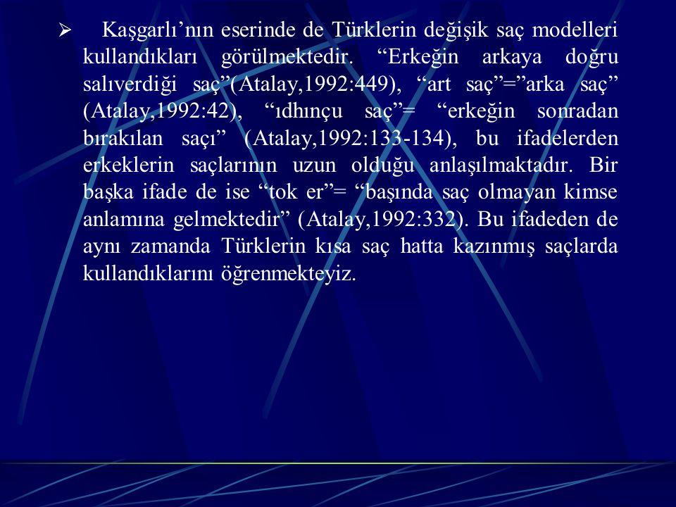 Kaşgarlı'nın eserinde de Türklerin değişik saç modelleri kullandıkları görülmektedir. Erkeğin arkaya doğru salıverdiği saç (Atalay,1992:449), art saç = arka saç (Atalay,1992:42), ıdhınçu saç = erkeğin sonradan bırakılan saçı (Atalay,1992:133-134), bu ifadelerden erkeklerin saçlarının uzun olduğu anlaşılmaktadır. Bir başka ifade de ise tok er = başında saç olmayan kimse anlamına gelmektedir (Atalay,1992:332). Bu ifadeden de aynı zamanda Türklerin kısa saç hatta kazınmış saçlarda kullandıklarını öğrenmekteyiz.