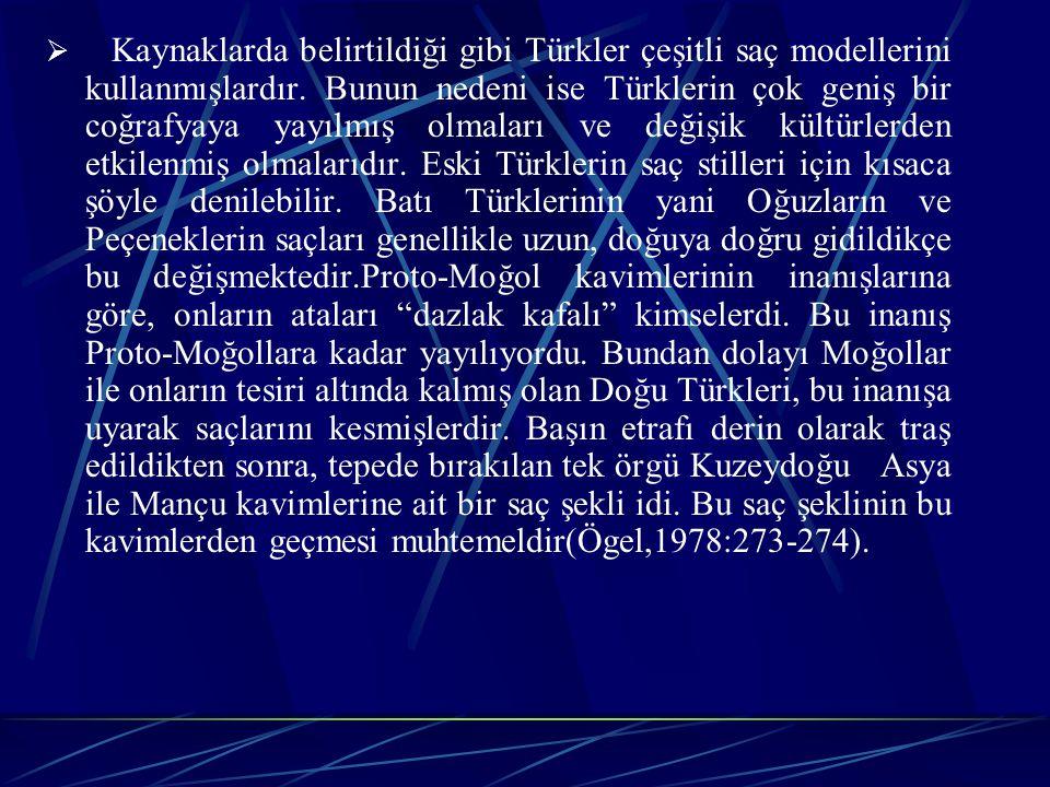 Kaynaklarda belirtildiği gibi Türkler çeşitli saç modellerini kullanmışlardır. Bunun nedeni ise Türklerin çok geniş bir coğrafyaya yayılmış olmaları ve değişik kültürlerden etkilenmiş olmalarıdır. Eski Türklerin saç stilleri için kısaca şöyle denilebilir. Batı Türklerinin yani Oğuzların ve Peçeneklerin saçları genellikle uzun, doğuya doğru gidildikçe bu değişmektedir.Proto-Moğol kavimlerinin inanışlarına göre, onların ataları dazlak kafalı kimselerdi. Bu inanış Proto-Moğollara kadar yayılıyordu. Bundan dolayı Moğollar ile onların tesiri altında kalmış olan Doğu Türkleri, bu inanışa uyarak saçlarını kesmişlerdir. Başın etrafı derin olarak traş edildikten sonra, tepede bırakılan tek örgü Kuzeydoğu Asya ile Mançu kavimlerine ait bir saç şekli idi. Bu saç şeklinin bu kavimlerden geçmesi muhtemeldir(Ögel,1978:273-274).