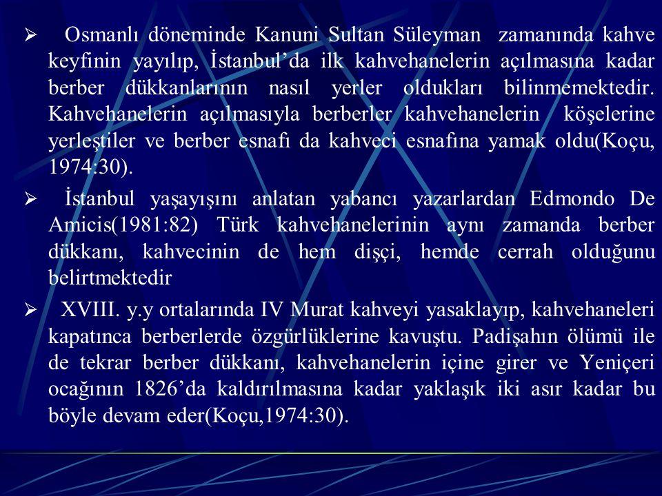 Osmanlı döneminde Kanuni Sultan Süleyman zamanında kahve keyfinin yayılıp, İstanbul'da ilk kahvehanelerin açılmasına kadar berber dükkanlarının nasıl yerler oldukları bilinmemektedir. Kahvehanelerin açılmasıyla berberler kahvehanelerin köşelerine yerleştiler ve berber esnafı da kahveci esnafına yamak oldu(Koçu, 1974:30).