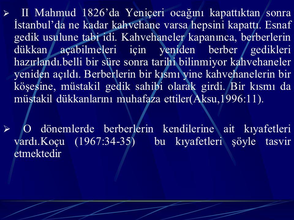 II Mahmud 1826'da Yeniçeri ocağını kapattıktan sonra İstanbul'da ne kadar kahvehane varsa hepsini kapattı. Esnaf gedik usulune tabi idi. Kahvehaneler kapanınca, berberlerin dükkan açabilmeleri için yeniden berber gedikleri hazırlandı.belli bir süre sonra tarihi bilinmiyor kahvehaneler yeniden açıldı. Berberlerin bir kısmı yine kahvehanelerin bir köşesine, müstakil gedik sahibi olarak girdi. Bir kısmı da müstakil dükkanlarını muhafaza ettiler(Aksu,1996:11).