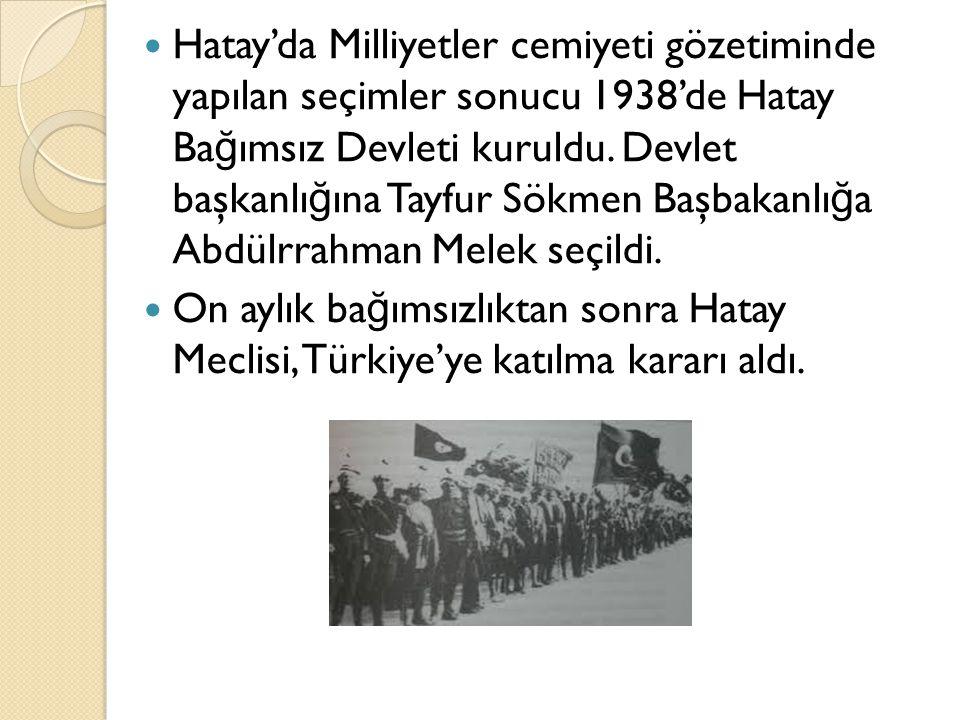 Hatay'da Milliyetler cemiyeti gözetiminde yapılan seçimler sonucu 1938'de Hatay Bağımsız Devleti kuruldu. Devlet başkanlığına Tayfur Sökmen Başbakanlığa Abdülrrahman Melek seçildi.