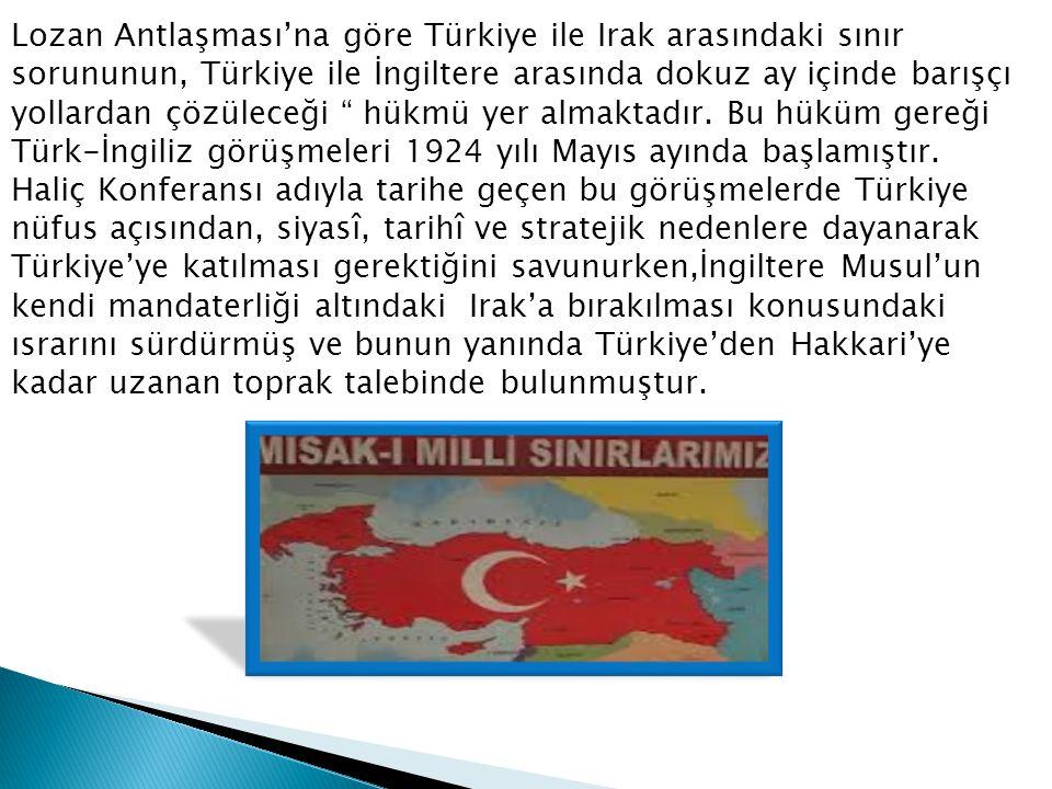 Lozan Antlaşması'na göre Türkiye ile Irak arasındaki sınır sorununun, Türkiye ile İngiltere arasında dokuz ay içinde barışçı yollardan çözüleceği hükmü yer almaktadır.