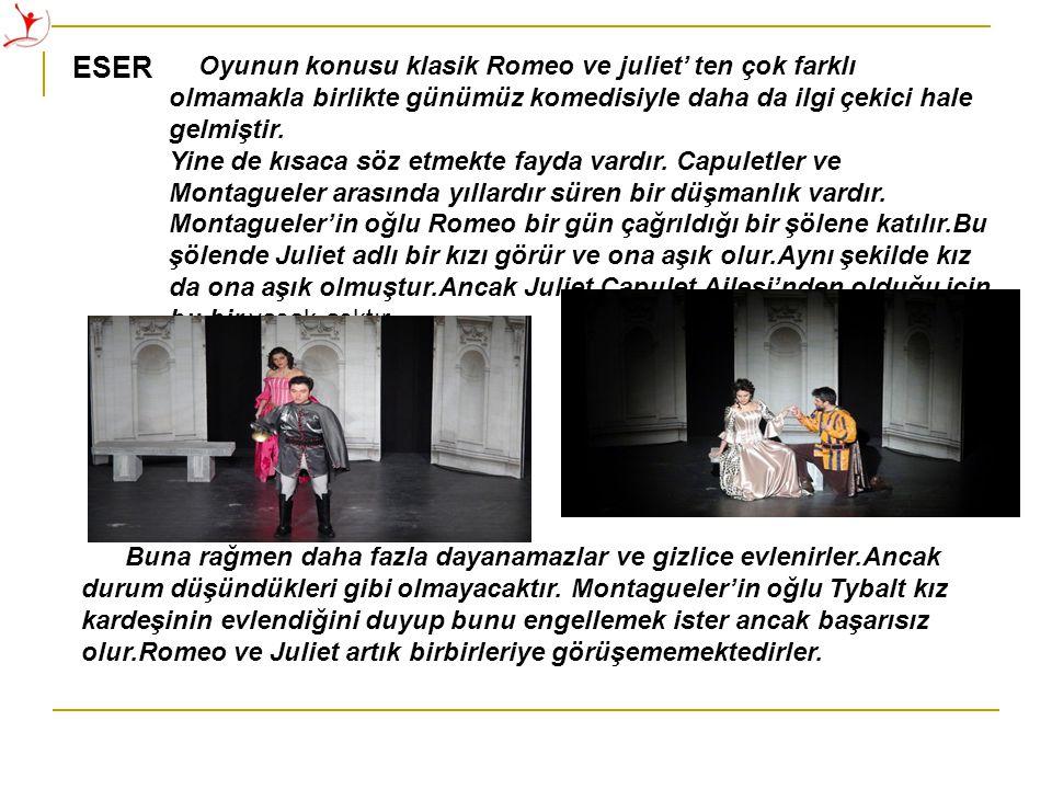 ESER Oyunun konusu klasik Romeo ve juliet' ten çok farklı olmamakla birlikte günümüz komedisiyle daha da ilgi çekici hale gelmiştir.