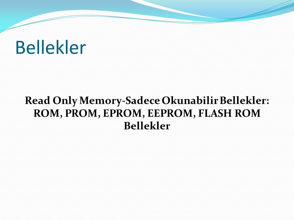 Bellekler Read Only Memory-Sadece Okunabilir Bellekler: ROM, PROM, EPROM, EEPROM, FLASH ROM Bellekler.