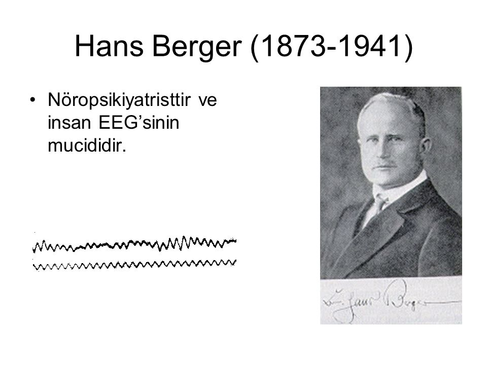 Hans Berger (1873-1941) Nöropsikiyatristtir ve insan EEG'sinin mucididir.