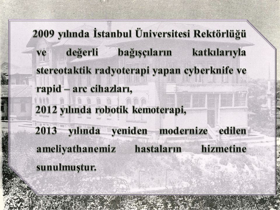 2009 yılında İstanbul Üniversitesi Rektörlüğü ve değerli bağışçıların katkılarıyla stereotaktik radyoterapi yapan cyberknife ve rapid – arc cihazları, 2012 yılında robotik kemoterapi, 2013 yılında yeniden modernize edilen ameliyathanemiz hastaların hizmetine sunulmuştur.