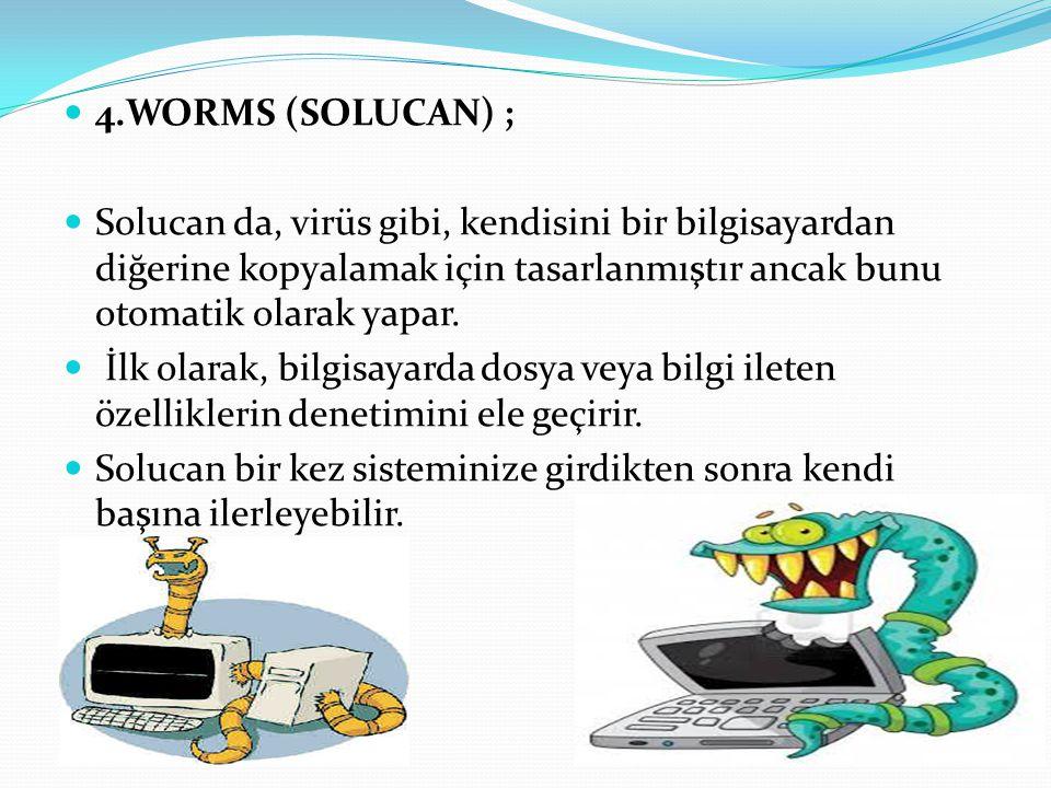 4.WORMS (SOLUCAN) ; Solucan da, virüs gibi, kendisini bir bilgisayardan diğerine kopyalamak için tasarlanmıştır ancak bunu otomatik olarak yapar.