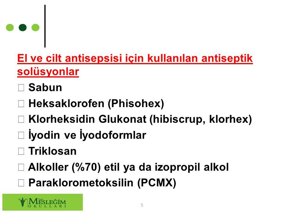 El ve cilt antisepsisi için kullanılan antiseptik solüsyonlar  Sabun  Heksaklorofen (Phisohex)  Klorheksidin Glukonat (hibiscrup, klorhex)  İyodin ve İyodoformlar  Triklosan  Alkoller (%70) etil ya da izopropil alkol  Paraklorometoksilin (PCMX)