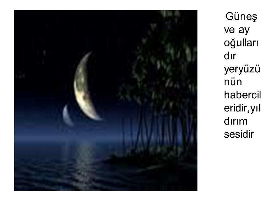 Güneş ve ay oğullarıdır yeryüzünün habercileridir,yıldırım sesidir