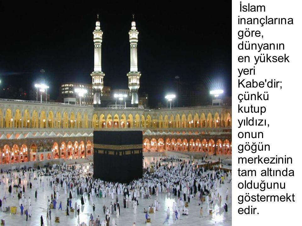 İslam inançlarına göre, dünyanın en yüksek yeri Kabe dir; çünkü kutup yıldızı, onun göğün merkezinin tam altında olduğunu göstermektedir.