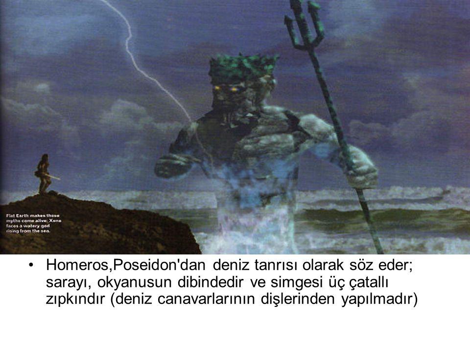 Homeros,Poseidon dan deniz tanrısı olarak söz eder; sarayı, okyanusun dibindedir ve simgesi üç çatallı zıpkındır (deniz canavarlarının dişlerinden yapılmadır)