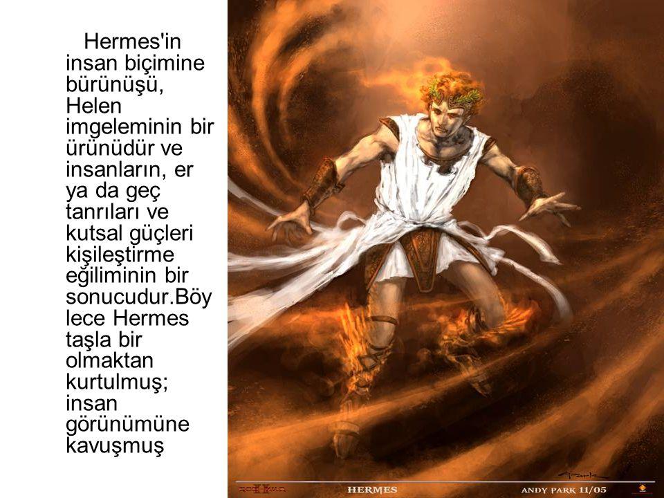 Hermes in insan biçimine bürünüşü, Helen imgeleminin bir ürünüdür ve insanların, er ya da geç tanrıları ve kutsal güçleri kişileştirme eğiliminin bir sonucudur.Böylece Hermes taşla bir olmaktan kurtulmuş; insan görünümüne kavuşmuş