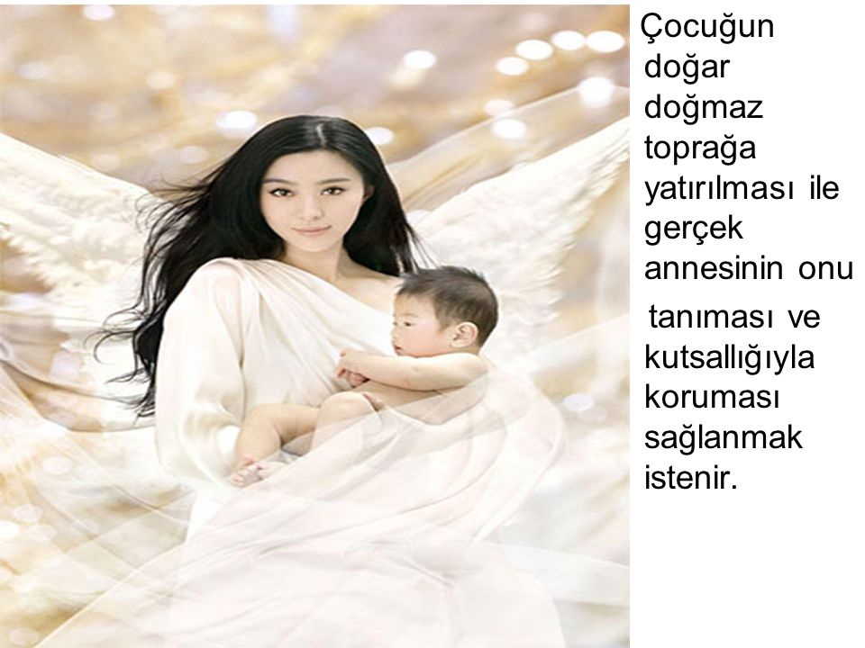 Çocuğun doğar doğmaz toprağa yatırılması ile gerçek annesinin onu