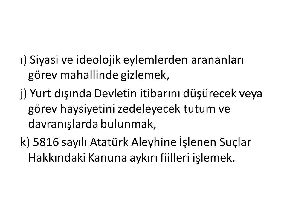 ı) Siyasi ve ideolojik eylemlerden arananları görev mahallinde gizlemek, j) Yurt dışında Devletin itibarını düşürecek veya görev haysiyetini zedeleyecek tutum ve davranışlarda bulunmak, k) 5816 sayılı Atatürk Aleyhine İşlenen Suçlar Hakkındaki Kanuna aykırı fiilleri işlemek.