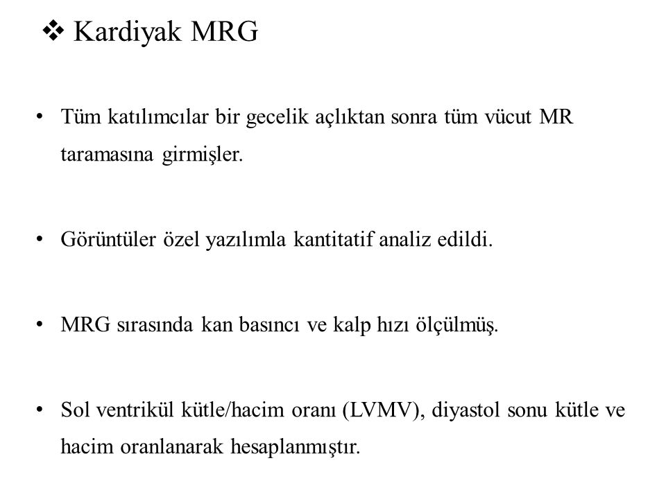 Kardiyak MRG Tüm katılımcılar bir gecelik açlıktan sonra tüm vücut MR taramasına girmişler. Görüntüler özel yazılımla kantitatif analiz edildi.