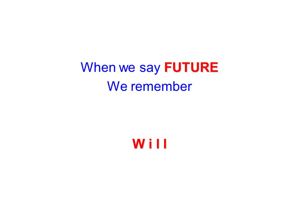 When we say FUTURE We remember W i l l