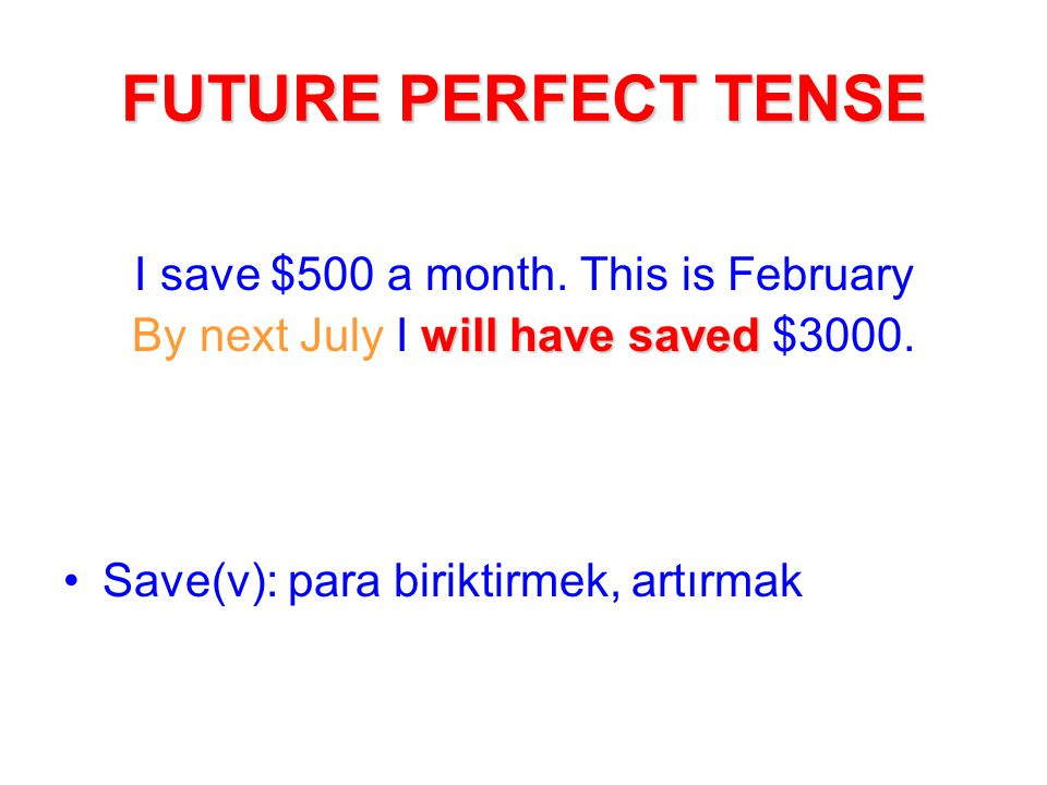 FUTURE PERFECT TENSE I save $500 a month. This is February