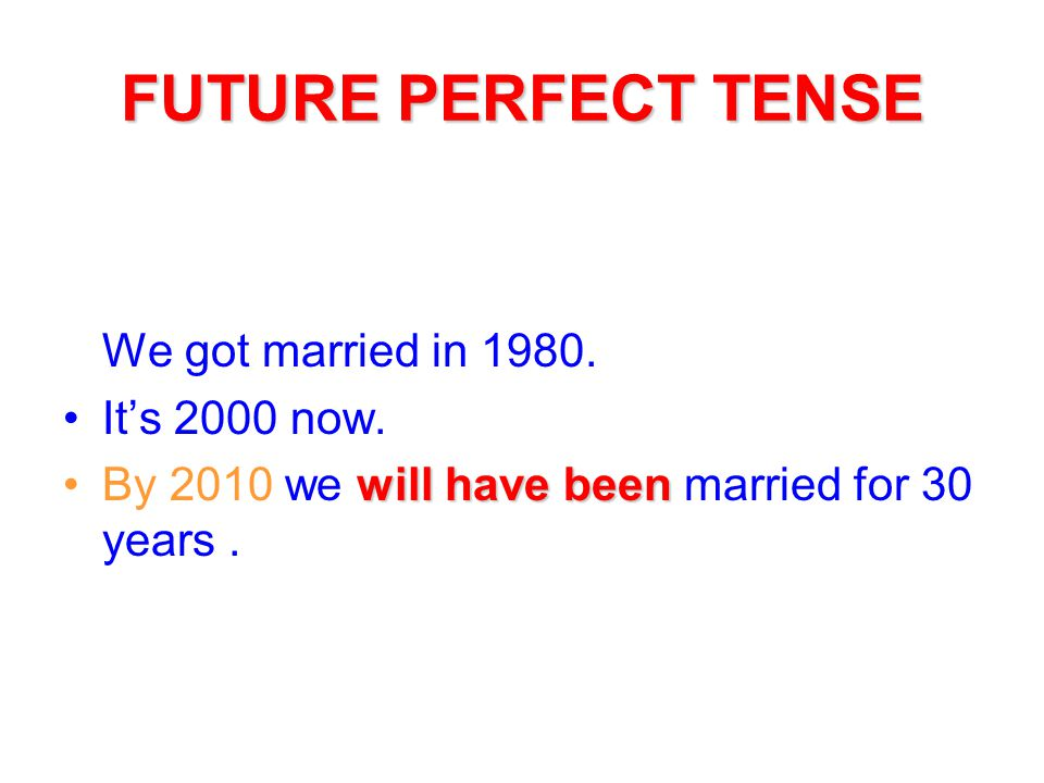 FUTURE PERFECT TENSE We got married in 1980. It's 2000 now.