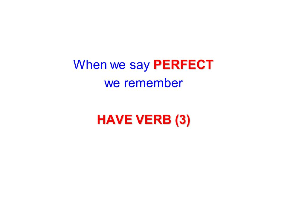 When we say PERFECT we remember HAVE VERB (3)