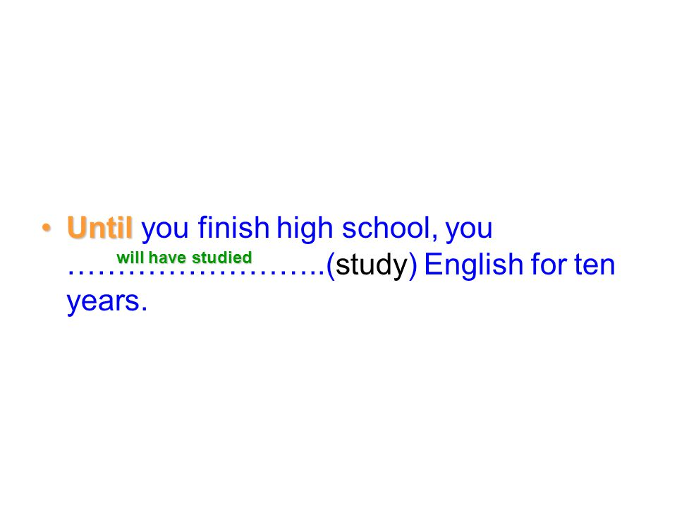 Until you finish high school, you ……………………