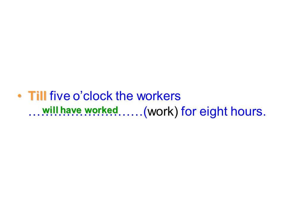 Till five o'clock the workers ………………………(work) for eight hours.