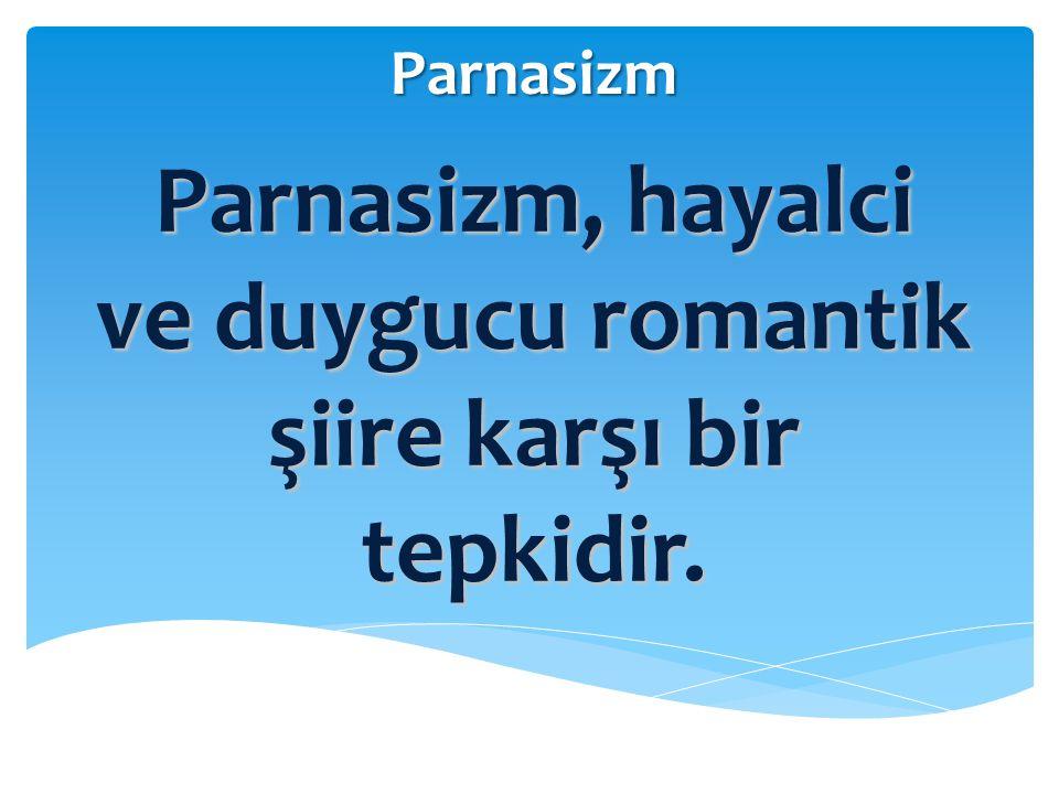 Parnasizm, hayalci ve duygucu romantik şiire karşı bir tepkidir.