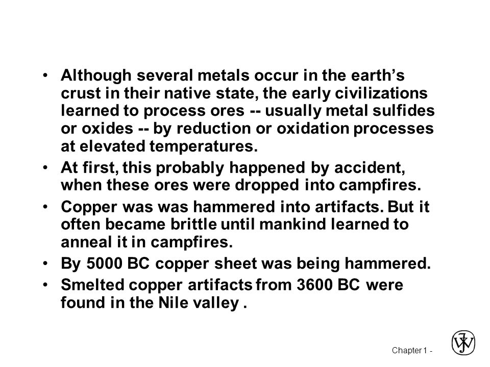 Although several metals occur in the earth's crust in their native state, the early civilizations learned to process ores -- usually metal sulfides or oxides -- by reduction or oxidation processes at elevated temperatures.