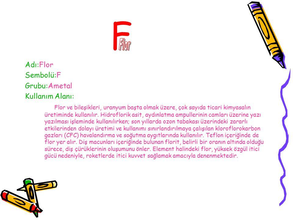 F Flor Adı:Flor Sembolü:F Grubu:Ametal Kullanım Alanı: