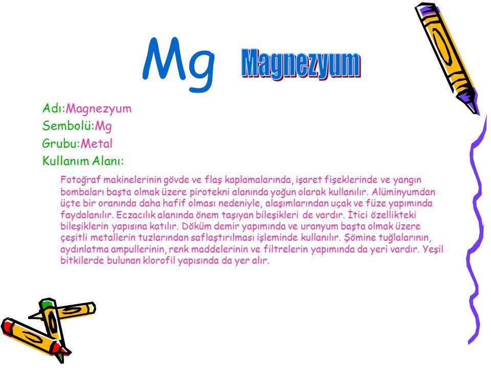Mg Magnezyum Adı:Magnezyum Sembolü:Mg Grubu:Metal Kullanım Alanı: