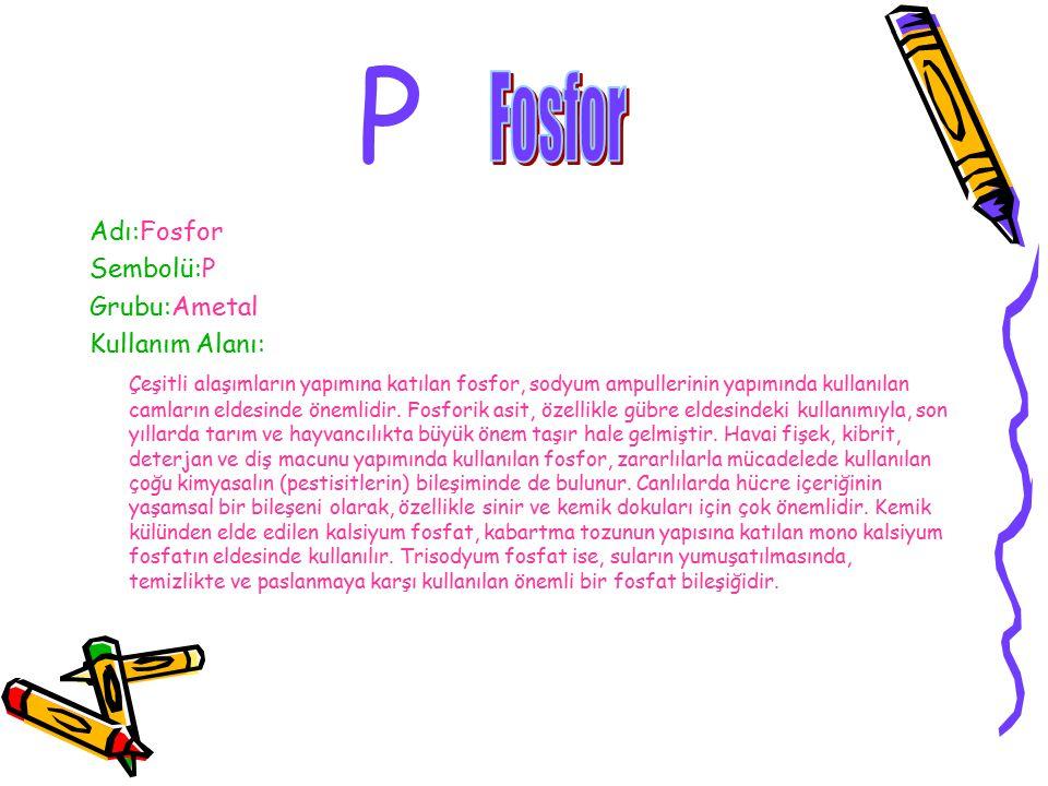 P Fosfor Adı:Fosfor Sembolü:P Grubu:Ametal Kullanım Alanı: