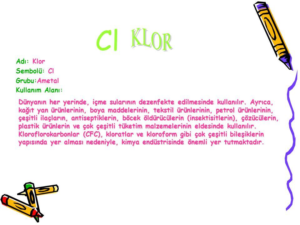 Cl KLOR Adı: Klor Sembolü: Cl Grubu:Ametal Kullanım Alanı: